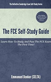 The FCE Self-Study Guide: How To Study And Pass The FCE Exams The First Time! (Essential Guide To FCE Listening & Speaking Book 1) (English Edition) par [Donkor, Emmanuel]