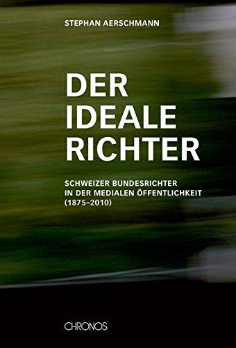 Der ideale Richter: Schweizer Bundesrichter in der medialen Öffentlichkeit (1875–2010)