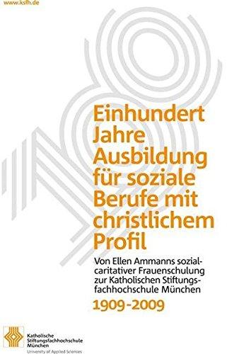 Einhundert Jahre Ausbildung für soziale Berufe mit christlichem Profil: Von Ellen Ammanns sozialcaritativer Frauenschulung zur Katholischen Stiftungsfachhochschule München 1909-2009