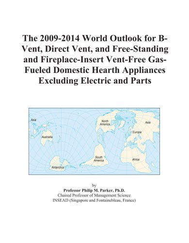 The 2009-2014 World Outlook for B-Vent, Direct Vent, and Free-Standing and Fireplace-Insert Vent-Free Gas-Fueled Domestic Hearth Appliances Excluding Electric and Parts (General Electric Appliance Parts)