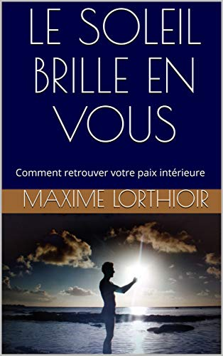 Couverture du livre LE SOLEIL BRILLE EN VOUS: Comment changer d'état d'esprit et retrouver votre paix intérieure