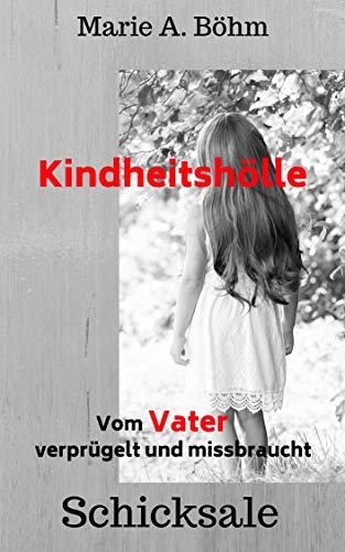 Kindheitshölle: Vom Vater verprügelt und missbraucht von [Böhm, Marie A.]