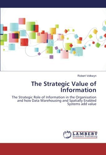 The Strategic Value of Information: The Strategic Role of Information in the Organisation and how Data Warehousing and Spatially Enabled Systems add value by Robert Volkwyn (2016-02-26)
