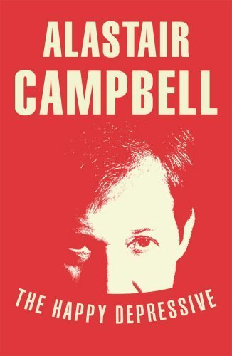 The Happy Depressive: In Pursuit of Personal and Political Happiness by Alastair Campbell (2012-04-12)