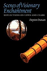Scenes of Visionary Enchantment: Reflections on Lewis and Clark by Dayton Duncan (2012-06-13)