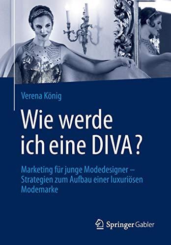 Wie werde ich eine DIVA?: Marketing für junge Modedesigner - Strategien zum Aufbau einer luxuriösen (Der König Und Ich Kostüm)