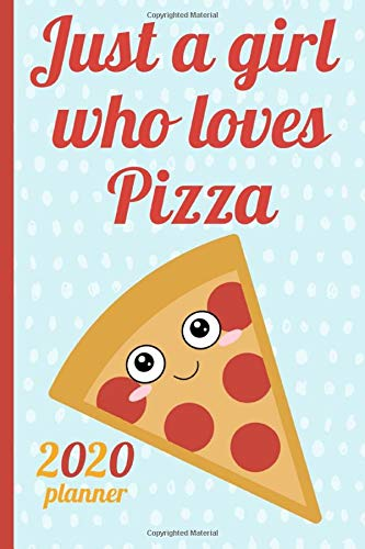 Just a girl who loves Pizza: 2020 Weekly Planner, Diary, Annual Organizer, Schedule , Monthly & Week to view, Cute & Funny.