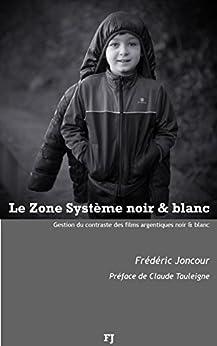 Le Zone système noir & blanc: Gestion du contraste des films argentiques noir & blanc par [Joncour, Frédéric, Joncour, Frédéric]