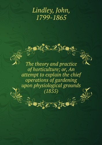 The theory and practice of horticulture; or, An attempt to explain the chief operations of gardening upon physiological grounds (1855) par John, 1799-1865 Lindley
