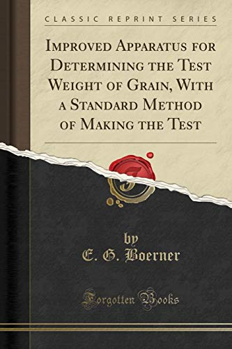 Improved Apparatus for Determining the Test Weight of Grain, With a Standard Method of Making the Test (Classic Reprint)