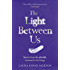 The Light Between Us: Lessons from Heaven That Teach Us to Live Better in the Here and Now