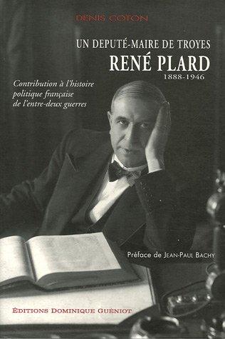 Contribution à l'histoire politique française de l'entre-deux guerres, un député-maire de Troyes, René Plard (1888-1946) par Denis Coton