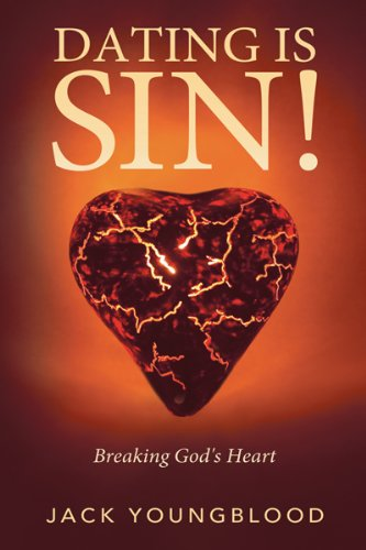 Dating Is Sin!: Breaking God's Heart Jack Youngblood