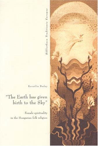 The Earth Has Given Birth To The Sky: Female Spirituality in the Hungarian Folk Religion (European Folklore Institute, Band 4)