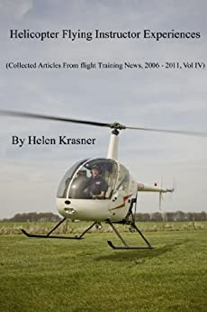 Helicopter Flying Instructor Experiences (Collected Articles From Flight Training News, 2006-2011 Book 4) by [Krasner, Helen]