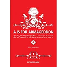 A is for Armageddon: A Catalogue of Disasters That May Culminate in the End of the World as We Know It[ A IS FOR ARMAGEDDON: A CATALOGUE OF DISASTERS THAT MAY CULMINATE IN THE END OF THE WORLD AS WE KNOW IT ] By Horne, Richard ( Author )Dec-21-2010 Paperback