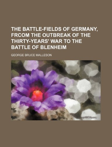 The Battle-Fields of Germany, Frcom the Outbreak of the Thirty-Years' War to the Battle of Blenheim