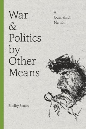By Shelby Scates ( Author ) [ War and Politics by Other Means: A Journalist's Memoir Donald R. Ellegood International Publications By Aug-2015 Paperback