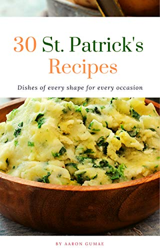 30 St. Patrick\'s Recipes: Traditional Classic Irish Recipes From the Old Country Ireland (Irish Cooking Book 1) (English Edition)