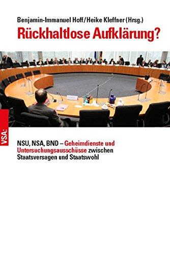 Rückhaltlose Aufklärung?: NSU, NSA, BND – Geheimdienste und Untersuchungsausschüsse zwischen Staatsversagen und Staatswohl