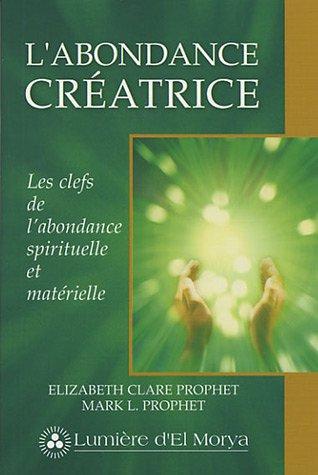 L'abondance créatrice : Les clefs de l'abondance spirituelle et matérielle par Elizabeth Clare Prophet et Mark-L Prophet
