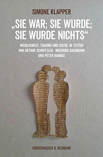 """""""Sie war; sie wurde; sie wurde nichts"""": Weiblichkeit, Trauma und Suizid in Texten von Arthur Schnitzler, Ingeborg Bachmann und Peter Handke (Epistemata Literaturwissenschaft)"""