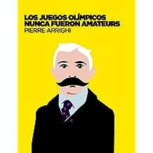 Los juegos olimpicos nunca fueron amateurs: Poderes y reglamentacion en las olimpiadas de 1894 a 1930 (La otra historia del fútbol)