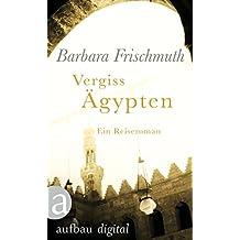 Vergiss Ägypten: Ein Reiseroman