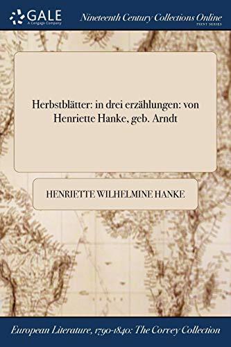 Herbstblatter: In Drei Erzahlungen: Von Henriette Hanke, Geb. Arndt