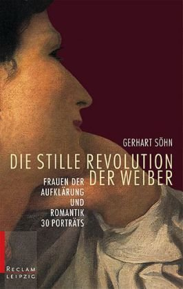 Die stille Revolution der Weiber: Frauen der Aufklärung und Romantik. 30 Porträts