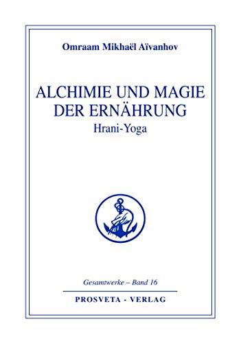 Alchimie und Magie der Ernährung - Hrani Yoga (Reihe Gesamtwerke Aivanhov 16)