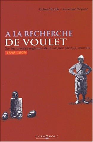A la recherche de Voulet. Sur les traces sanglantes de la mission Afrique centrale (1898-1899) par Colonel Klobb