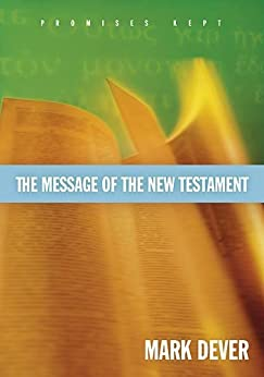 The Message of the New Testament (Foreword by John MacArthur): Promises Kept by [Dever, Mark]