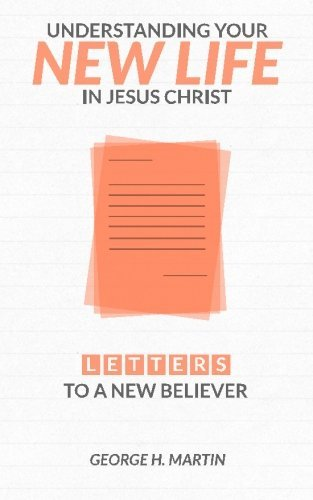 Understanding Your New Life in Jesus Christ: Letters to a New Believer by George H Martin (2014-05-30)