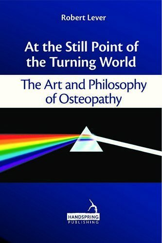 At the Still Point of the Turning World: The Art and Philosophy of Osteopathy by Robert Lever (2013-05-01)