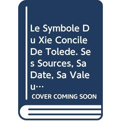 Le Symbole Du Xie Concile De Tolède. Ses Sources, Sa Date, Sa Valeur