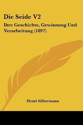 Die Seide V2: Ihre Geschichte, Gewinnung Und Verarbeitung (1897)