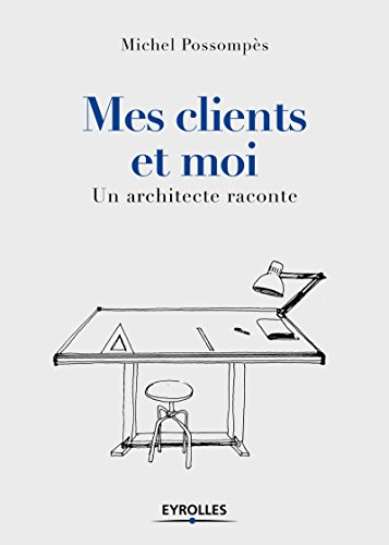 Mes clients et moi: Un architecte raconte par Michel Possompès