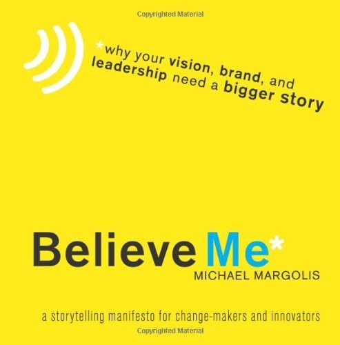 Believe Me: Why Your Vision, Brand, and Leadership Need a Bigger Story: 1 by Margolis, Michael (2009) Paperback