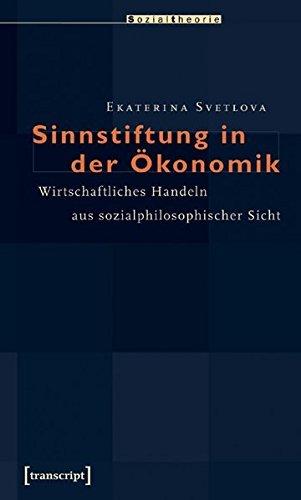 Sinnstiftung in der Ökonomik: Wirtschaftliches Handeln aus sozialphilosophischer Sicht (Sozialtheorie) by Ekaterina Svetlova (2008-02-01)