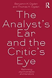 The Analyst's Ear and the Critic's Eye: Rethinking psychoanalysis and literature (New Library of Psychoanalysis) by Benjamin H. Ogden (2013-05-05)