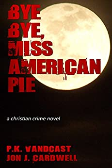 Bye Bye, Miss American Pie: A Christian Crime Novel by [Vandcast, P. K., Cardwell, Jon J.]
