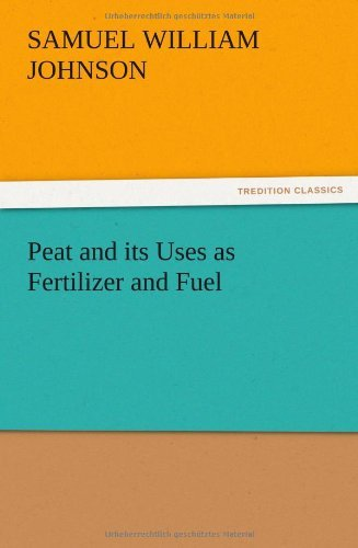 Peat and Its Uses as Fertilizer and Fuel by Samuel W. Johnson (2012-12-13)