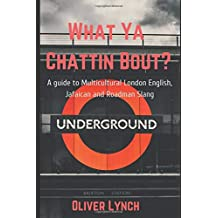 What Ya Chattin' Bout?: A Guide To Multicultural London English, Jafaican & Grime/Street Slang