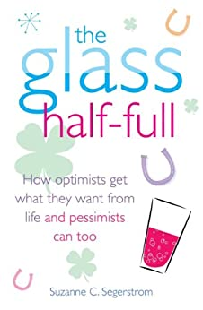 The Glass Half Full: How Optimists Get What They Want From Life - and Pessimists Can Too by [Segerstrom, Suzanne C.]