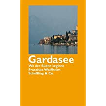 Gardasee: Wo der Süden beginnt (Die literarische Reisereihe)