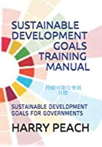 SUSTAINABLE DEVELOPMENT GOALS TRAINING MANUAL: SUSTAINABLE DEVELOPMENT GOALS OR GOVERNMENTS (Japanese Edition)