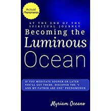 """Becoming the Luminous Ocean: If you meditate sooner or later you'll get there.  Discover the """"I and My Father Are One"""" Phenomenon. (Trilogy: To the Luminous Ocean and Back Book 1) (English Edition)"""
