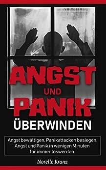 Angststörung und Panikattacken: Angst bewältigen, Panikattacken besiegen: Angst und Panik in wenigen Minuten für immer loswerden!