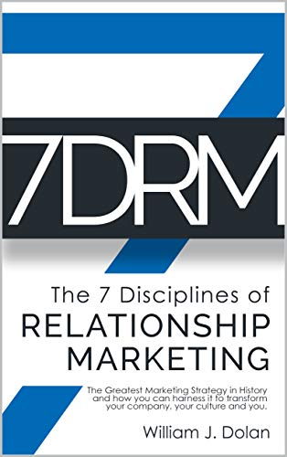 7DRM - The 7 Disciplines of Relationship Marketing: The Greatest Marketing Strategy in History and How You Can Harness It to Transform Your Company, Your Culture and You! (English Edition)